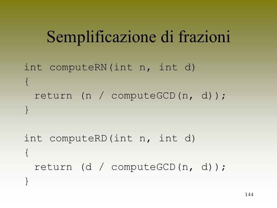 144 Semplificazione di frazioni int computeRN(int n, int d) { return (n / computeGCD(n, d)); } int computeRD(int n, int d) { return (d / computeGCD(n,