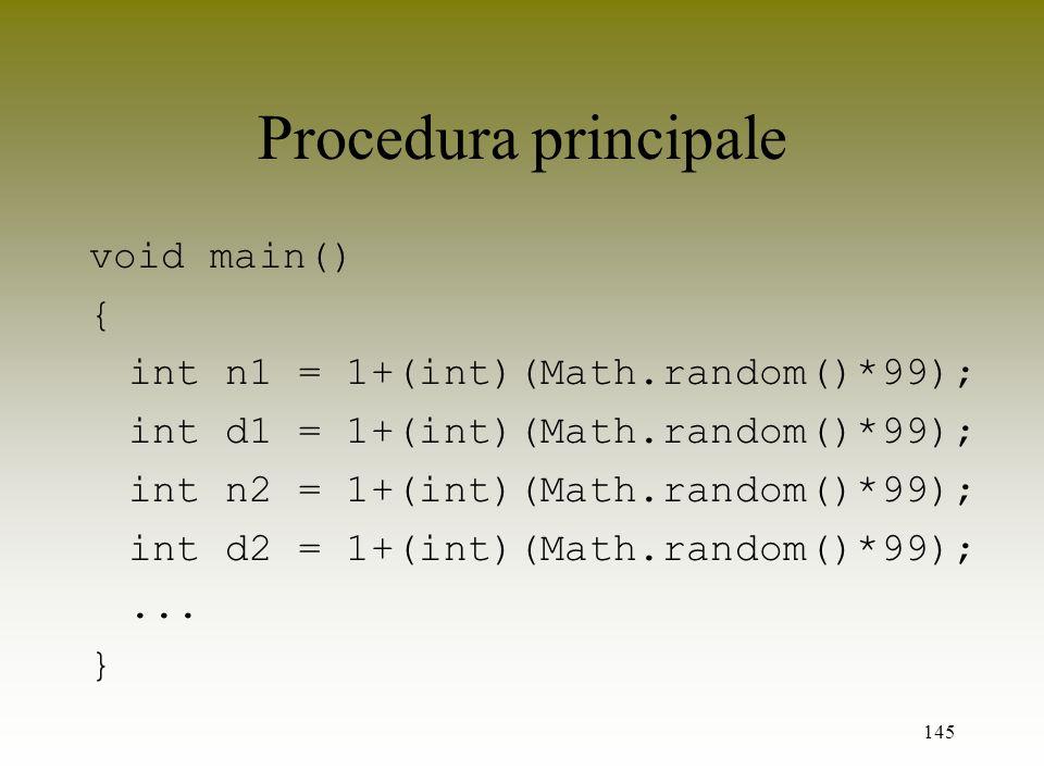 145 Procedura principale void main() { int n1 = 1+(int)(Math.random()*99); int d1 = 1+(int)(Math.random()*99); int n2 = 1+(int)(Math.random()*99); int