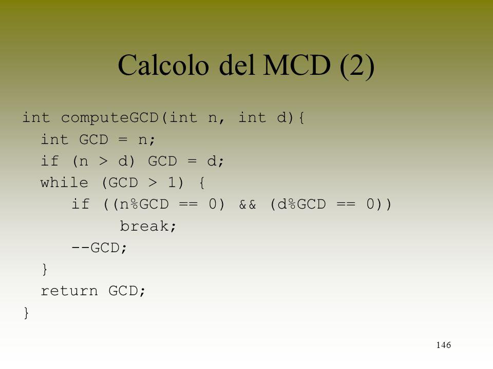 146 Calcolo del MCD (2) int computeGCD(int n, int d){ int GCD = n; if (n > d) GCD = d; while (GCD > 1) { if ((n%GCD == 0) && (d%GCD == 0)) break; --GC