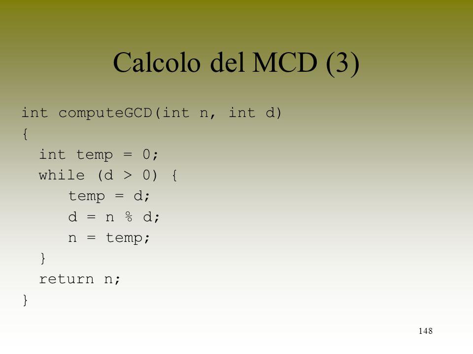 148 Calcolo del MCD (3) int computeGCD(int n, int d) { int temp = 0; while (d > 0) { temp = d; d = n % d; n = temp; } return n; }