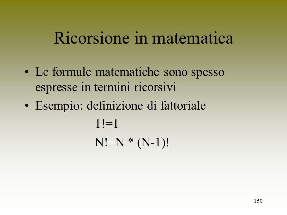 150 Ricorsione in matematica Le formule matematiche sono spesso espresse in termini ricorsivi Esempio: definizione di fattoriale 1!=1 N!=N * (N-1)!