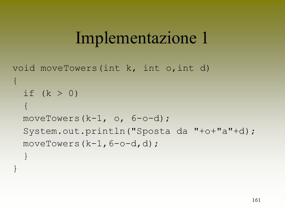 161 Implementazione 1 void moveTowers(int k, int o,int d) { if (k > 0) { moveTowers(k-1, o, 6-o-d); System.out.println(