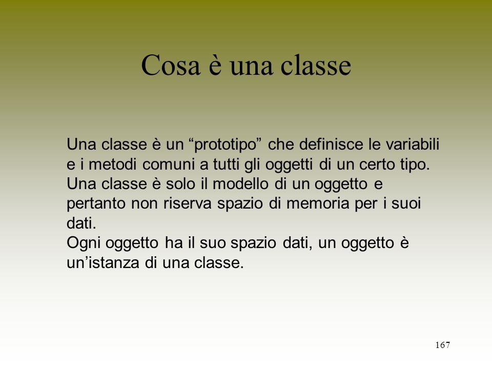 167 Cosa è una classe Una classe è un prototipo che definisce le variabili e i metodi comuni a tutti gli oggetti di un certo tipo. Una classe è solo i