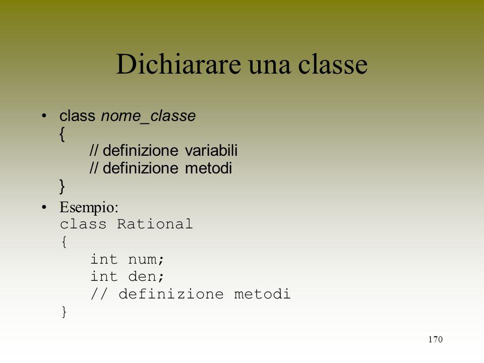 170 Dichiarare una classe class nome_classe { // definizione variabili // definizione metodi } Esempio: class Rational { int num; int den; // definizi