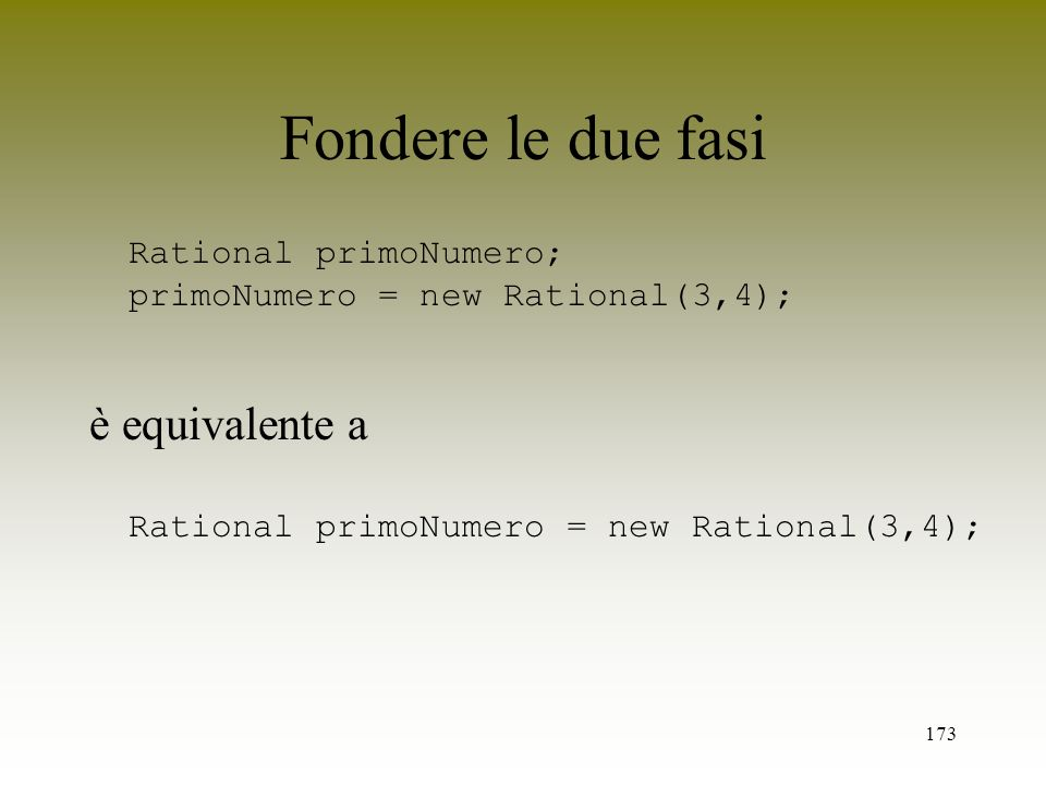 173 Fondere le due fasi Rational primoNumero; primoNumero = new Rational(3,4); è equivalente a Rational primoNumero = new Rational(3,4);