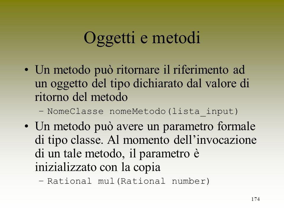 174 Oggetti e metodi Un metodo può ritornare il riferimento ad un oggetto del tipo dichiarato dal valore di ritorno del metodo –NomeClasse nomeMetodo(