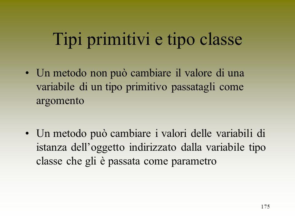 175 Tipi primitivi e tipo classe Un metodo non può cambiare il valore di una variabile di un tipo primitivo passatagli come argomento Un metodo può ca