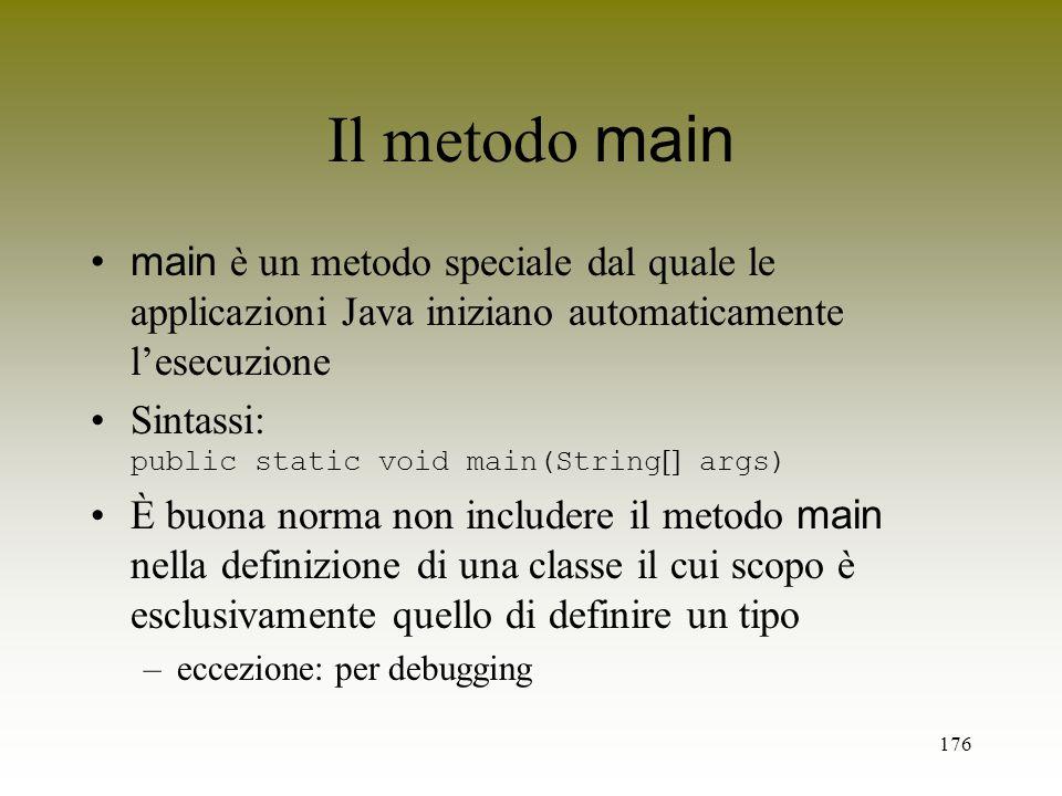 176 Il metodo main main è un metodo speciale dal quale le applicazioni Java iniziano automaticamente lesecuzione Sintassi: public static void main(Str