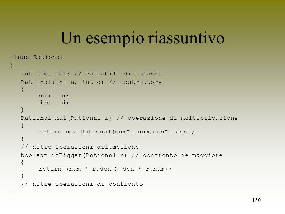 180 Un esempio riassuntivo class Rational int num, den; // variabili di istanza Rational(int n, int d) // costruttore num = n; den = d; Rational mul(R