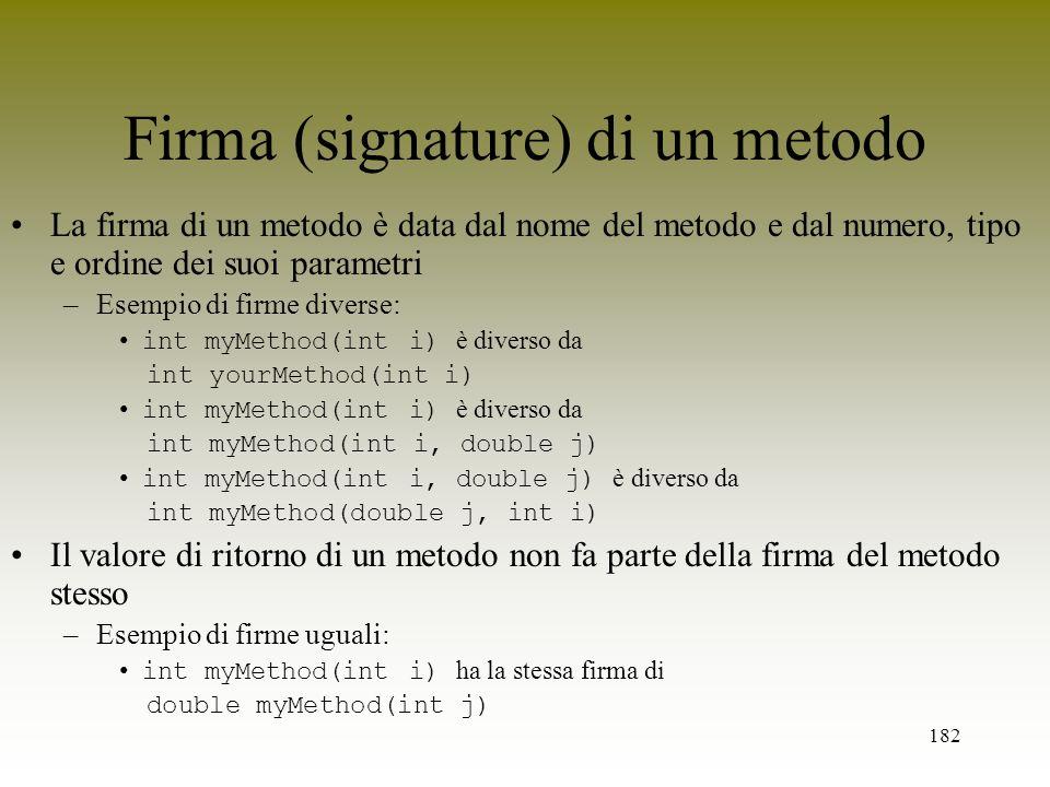182 Firma (signature) di un metodo La firma di un metodo è data dal nome del metodo e dal numero, tipo e ordine dei suoi parametri –Esempio di firme d