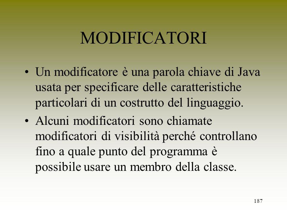 187 MODIFICATORI Un modificatore è una parola chiave di Java usata per specificare delle caratteristiche particolari di un costrutto del linguaggio. A