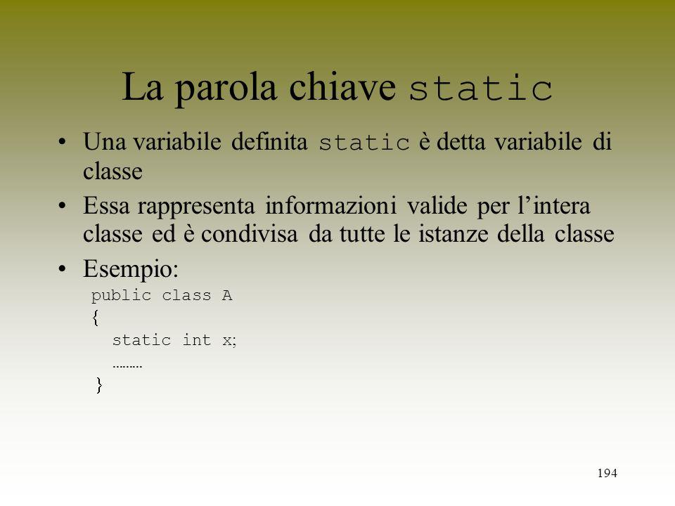 194 La parola chiave static Una variabile definita static è detta variabile di classe Essa rappresenta informazioni valide per lintera classe ed è con