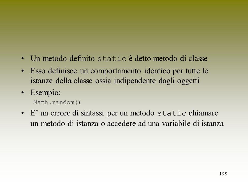 195 Un metodo definito static è detto metodo di classe Esso definisce un comportamento identico per tutte le istanze della classe ossia indipendente d