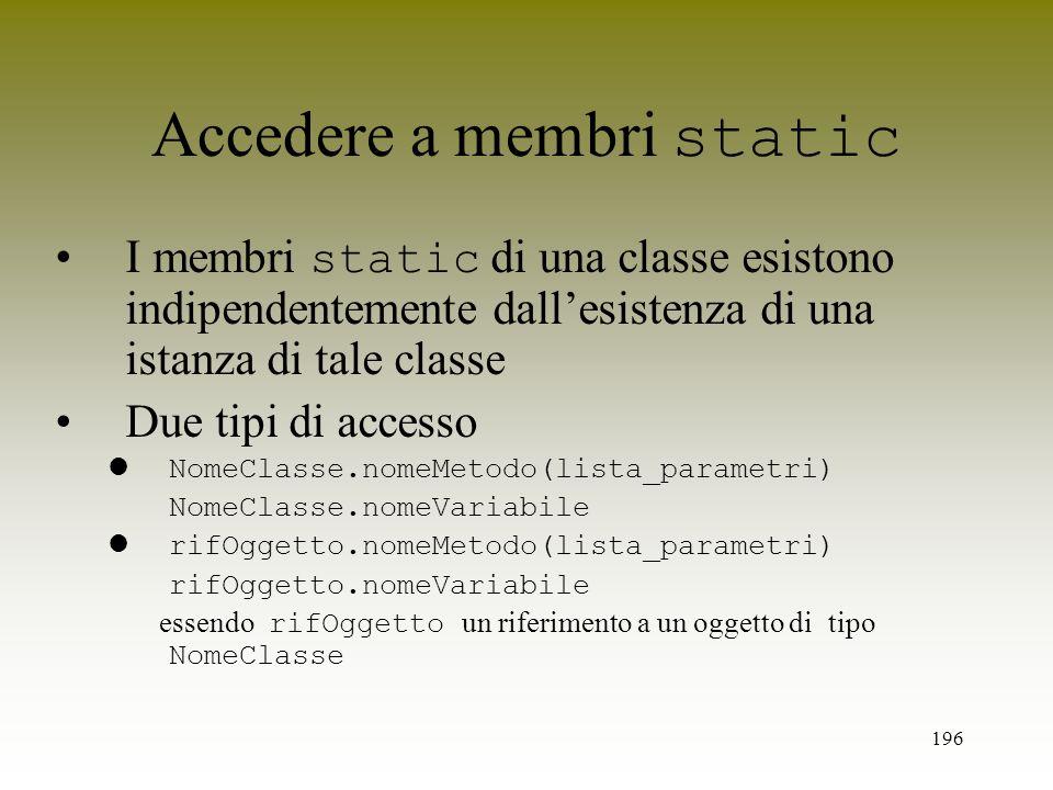 196 Accedere a membri static I membri static di una classe esistono indipendentemente dallesistenza di una istanza di tale classe Due tipi di accesso