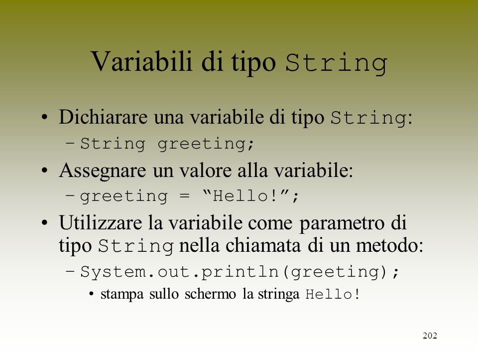202 Variabili di tipo String Dichiarare una variabile di tipo String : –String greeting; Assegnare un valore alla variabile: –greeting = Hello!; Utili