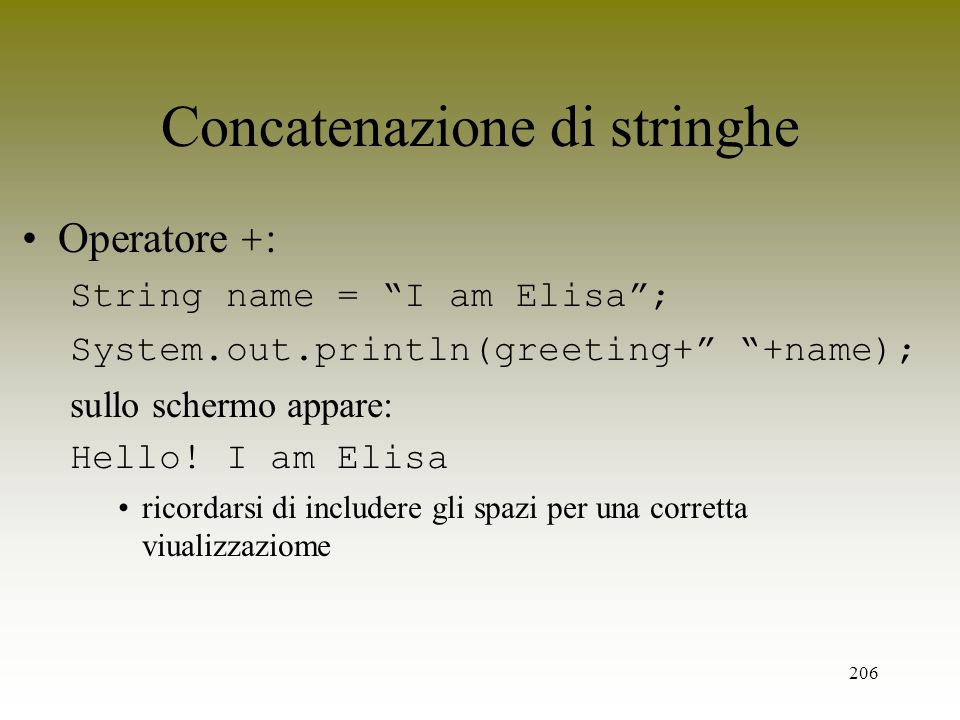 206 Concatenazione di stringhe Operatore + : String name = I am Elisa; System.out.println(greeting+ +name); sullo schermo appare: Hello! I am Elisa ri