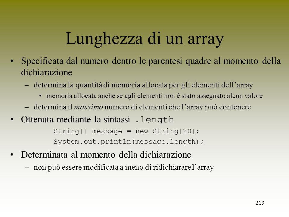 213 Lunghezza di un array Specificata dal numero dentro le parentesi quadre al momento della dichiarazione –determina la quantità di memoria allocata