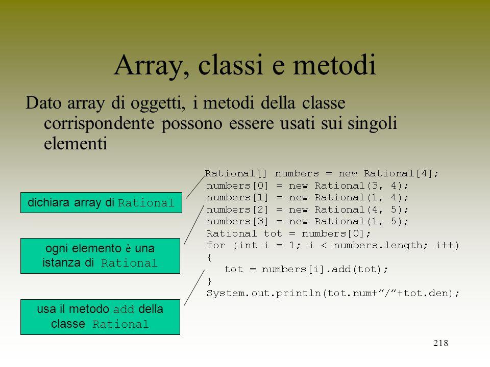 218 Array, classi e metodi Dato array di oggetti, i metodi della classe corrispondente possono essere usati sui singoli elementi dichiara array di Rat
