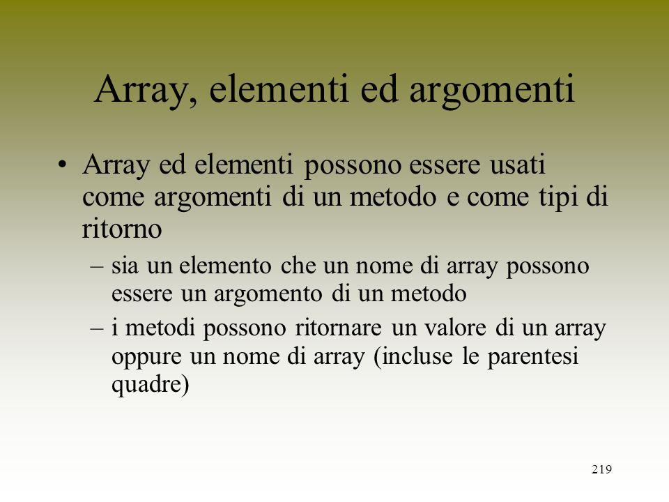 219 Array, elementi ed argomenti Array ed elementi possono essere usati come argomenti di un metodo e come tipi di ritorno –sia un elemento che un nom
