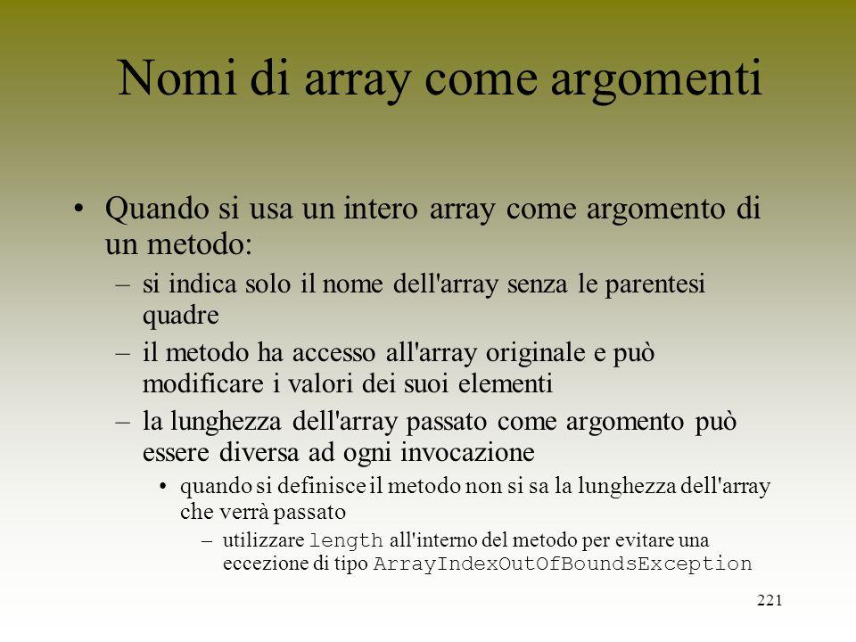 221 Nomi di array come argomenti Quando si usa un intero array come argomento di un metodo: –si indica solo il nome dell'array senza le parentesi quad