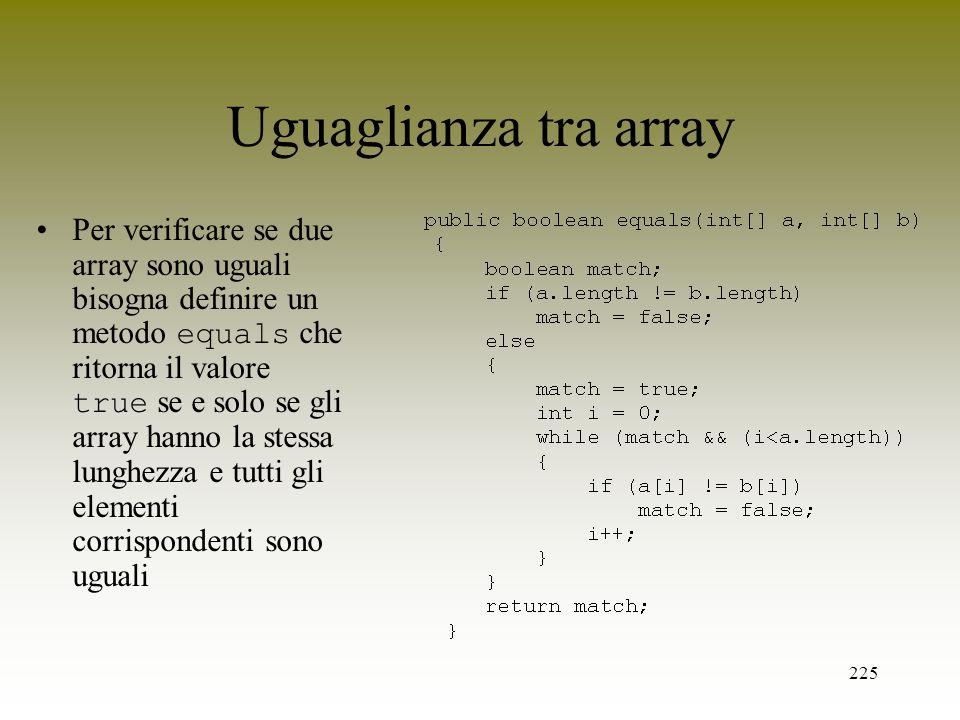 225 Uguaglianza tra array Per verificare se due array sono uguali bisogna definire un metodo equals che ritorna il valore true se e solo se gli array
