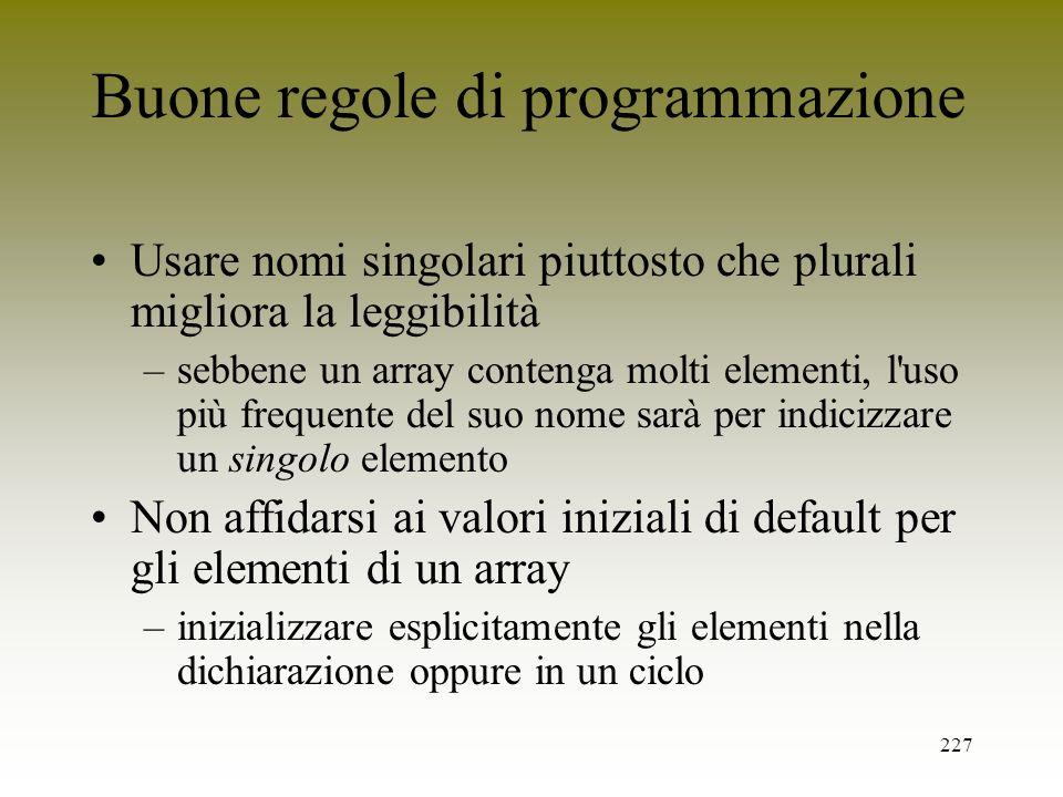 227 Buone regole di programmazione Usare nomi singolari piuttosto che plurali migliora la leggibilità –sebbene un array contenga molti elementi, l'uso