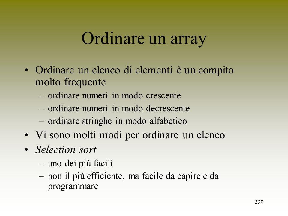 230 Ordinare un array Ordinare un elenco di elementi è un compito molto frequente –ordinare numeri in modo crescente –ordinare numeri in modo decresce