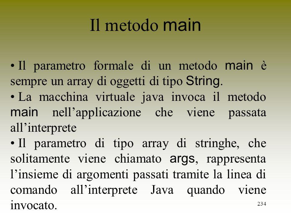 234 Il metodo main Il parametro formale di un metodo main è sempre un array di oggetti di tipo String. La macchina virtuale java invoca il metodo main