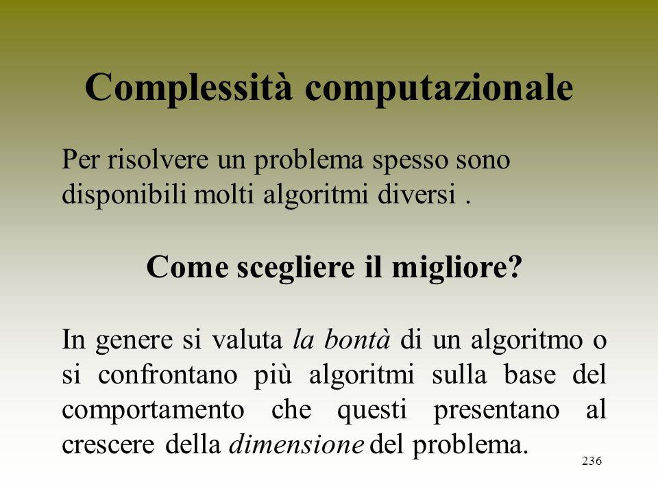 236 Complessità computazionale Per risolvere un problema spesso sono disponibili molti algoritmi diversi. Come scegliere il migliore? In genere si val