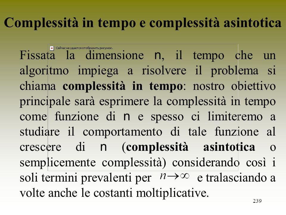239 Fissata la dimensione n, il tempo che un algoritmo impiega a risolvere il problema si chiama complessità in tempo: nostro obiettivo principale sar