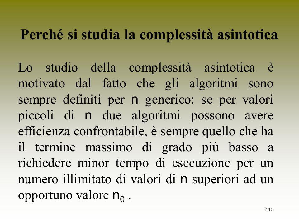 240 Lo studio della complessità asintotica è motivato dal fatto che gli algoritmi sono sempre definiti per n generico: se per valori piccoli di n due