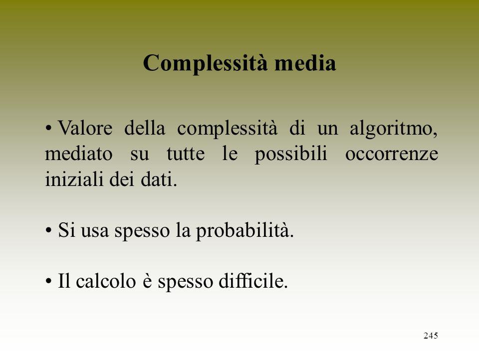 245 Complessità media Valore della complessità di un algoritmo, mediato su tutte le possibili occorrenze iniziali dei dati. Si usa spesso la probabili