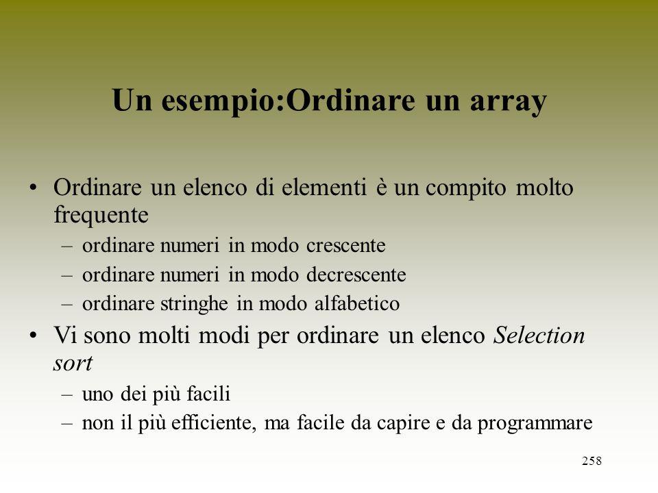 258 Un esempio:Ordinare un array Ordinare un elenco di elementi è un compito molto frequente –ordinare numeri in modo crescente –ordinare numeri in mo