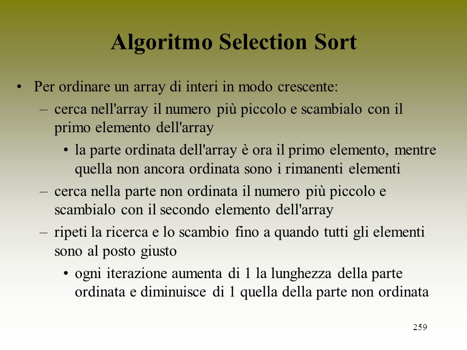 259 Algoritmo Selection Sort Per ordinare un array di interi in modo crescente: –cerca nell'array il numero più piccolo e scambialo con il primo eleme