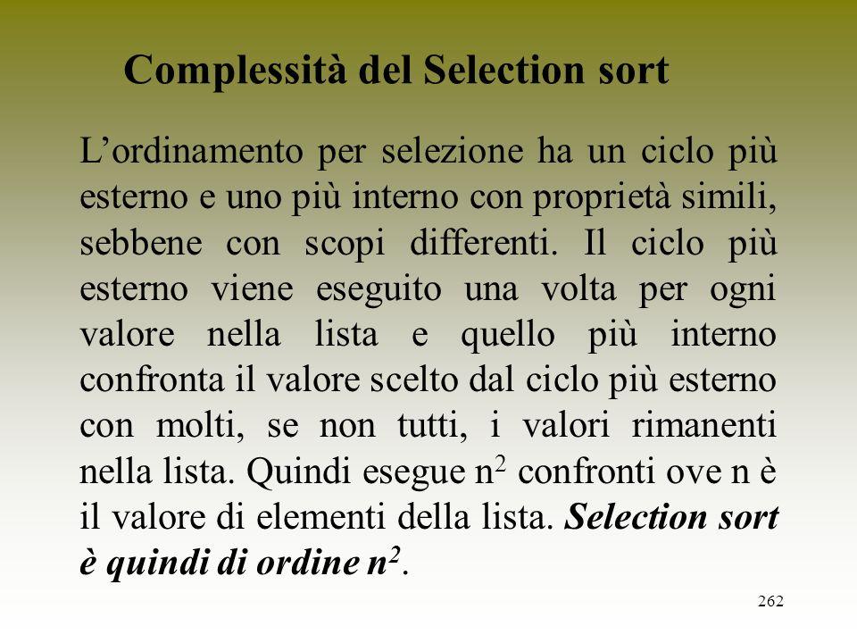 262 Complessità del Selection sort Lordinamento per selezione ha un ciclo più esterno e uno più interno con proprietà simili, sebbene con scopi differ