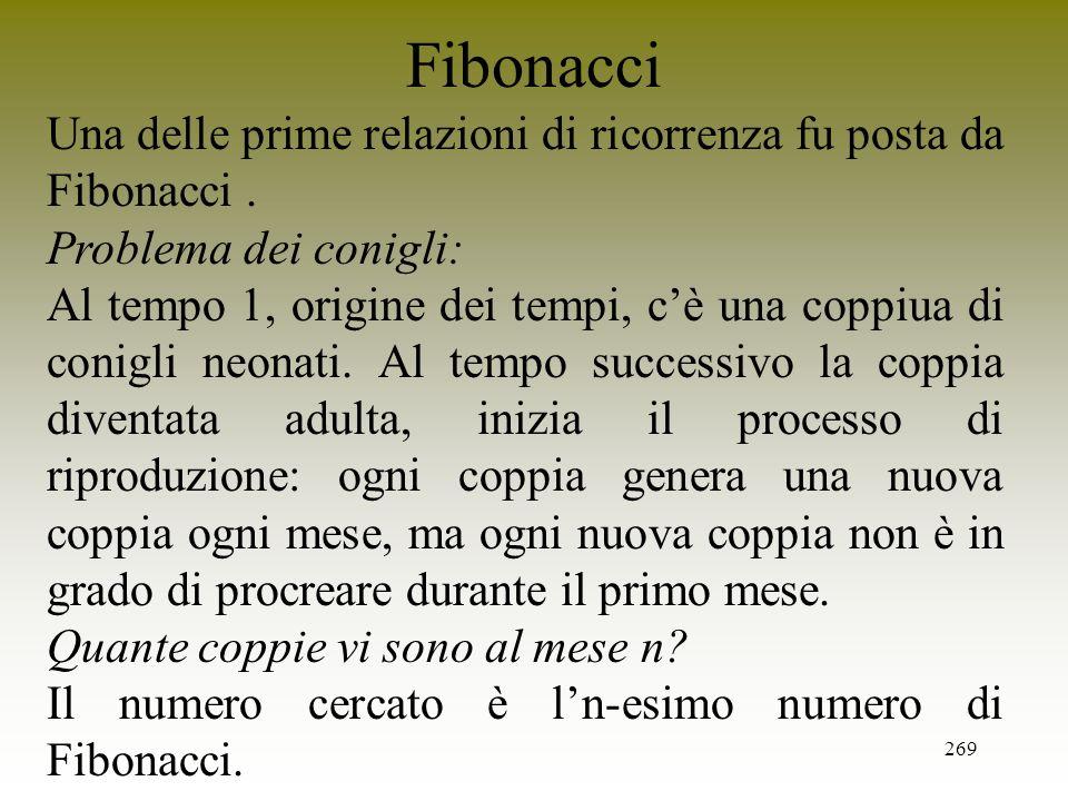 269 Fibonacci Una delle prime relazioni di ricorrenza fu posta da Fibonacci. Problema dei conigli: Al tempo 1, origine dei tempi, cè una coppiua di co