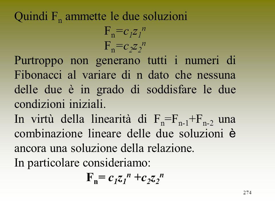 274 Quindi F n ammette le due soluzioni F n =c 1 z 1 n F n =c 2 z 2 n Purtroppo non generano tutti i numeri di Fibonacci al variare di n dato che ness