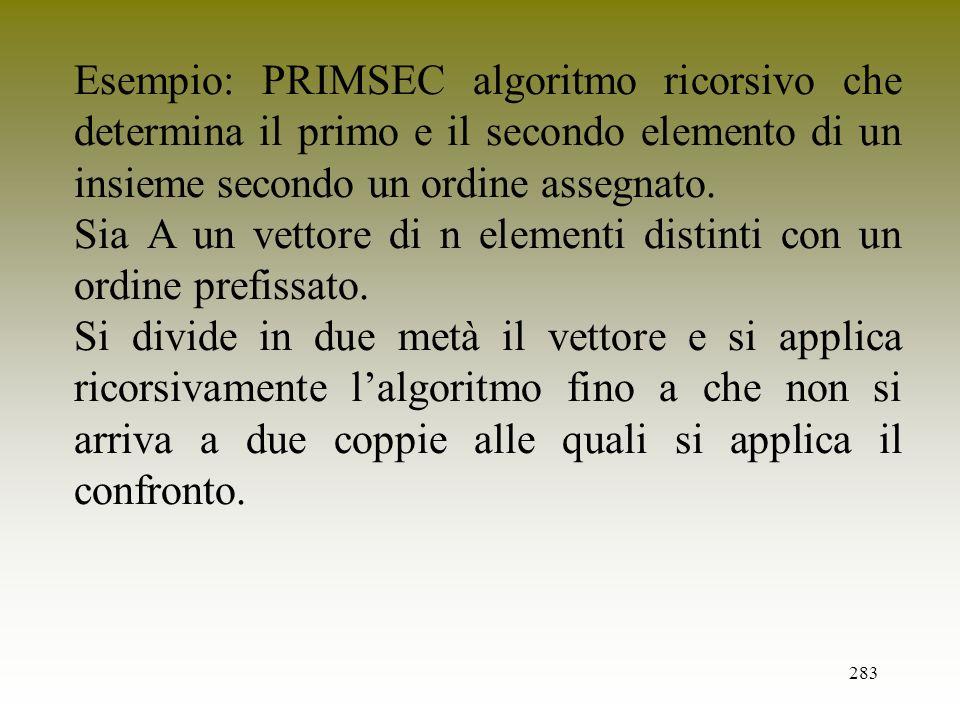 283 Esempio: PRIMSEC algoritmo ricorsivo che determina il primo e il secondo elemento di un insieme secondo un ordine assegnato. Sia A un vettore di n