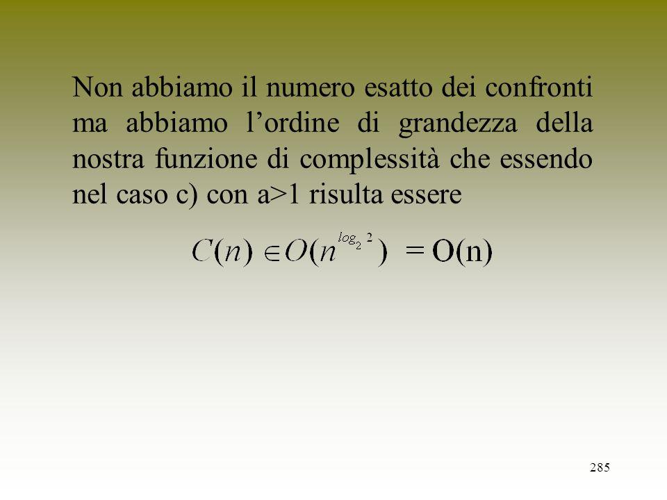 285 Non abbiamo il numero esatto dei confronti ma abbiamo lordine di grandezza della nostra funzione di complessità che essendo nel caso c) con a>1 ri