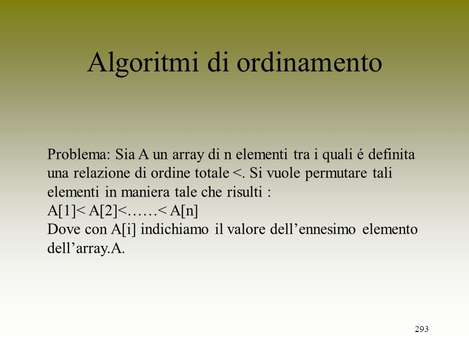 293 Algoritmi di ordinamento Problema: Sia A un array di n elementi tra i quali é definita una relazione di ordine totale <. Si vuole permutare tali e