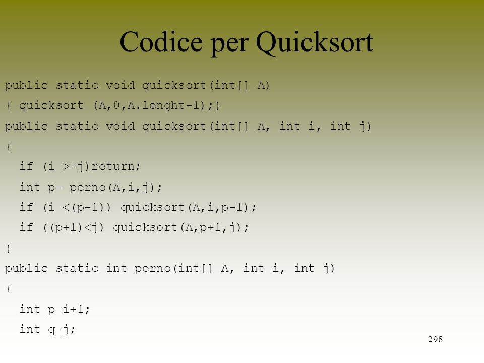 298 Codice per Quicksort public static void quicksort(int[] A) { quicksort (A,0,A.lenght-1);} public static void quicksort(int[] A, int i, int j) { if