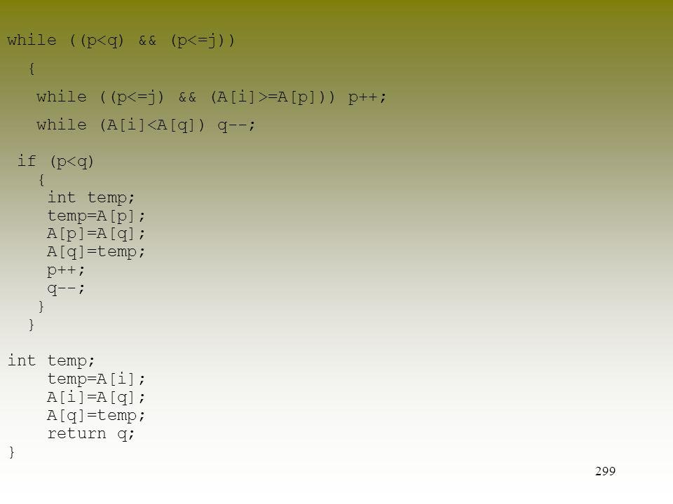 299 while ((p<q) && (p<=j)) { while ((p =A[p])) p++; while (A[i]<A[q]) q--; if (p<q) { int temp; temp=A[p]; A[p]=A[q]; A[q]=temp; p++; q--; } int temp