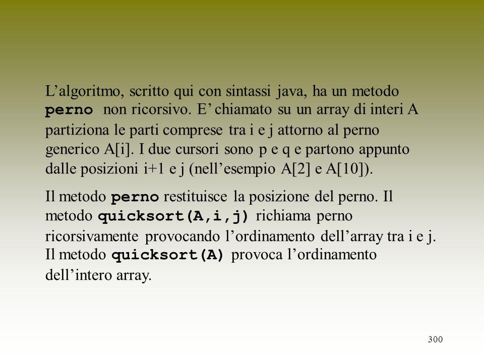 300 Lalgoritmo, scritto qui con sintassi java, ha un metodo perno non ricorsivo. E chiamato su un array di interi A partiziona le parti comprese tra i