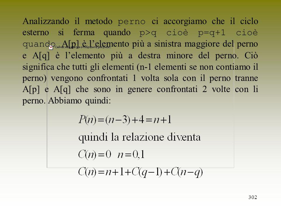 302 Analizzando il metodo perno ci accorgiamo che il ciclo esterno si ferma quando p>q cioè p=q+1 cioè quando A[p] è lelemento più a sinistra maggiore