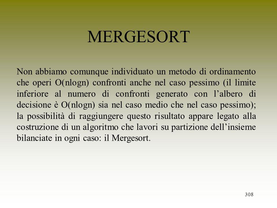308 MERGESORT Non abbiamo comunque individuato un metodo di ordinamento che operi O(nlogn) confronti anche nel caso pessimo (il limite inferiore al nu