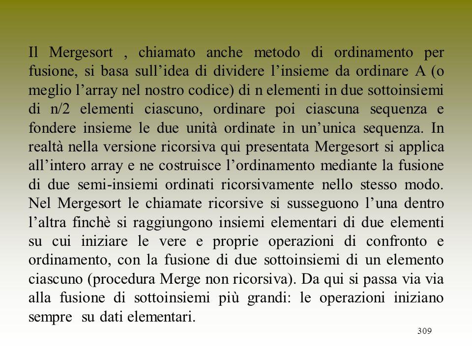 309 Il Mergesort, chiamato anche metodo di ordinamento per fusione, si basa sullidea di dividere linsieme da ordinare A (o meglio larray nel nostro co