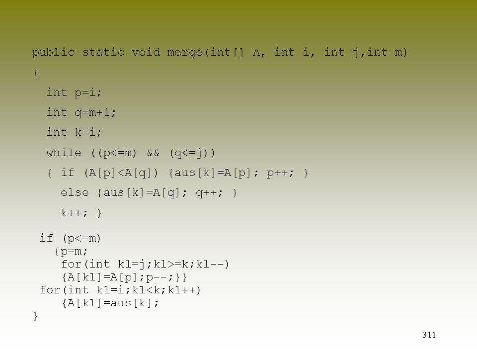 311 public static void merge(int[] A, int i, int j,int m) { int p=i; int q=m+1; int k=i; while ((p<=m) && (q<=j)) { if (A[p]<A[q]) {aus[k]=A[p]; p++;