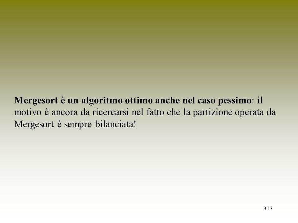 313 Mergesort è un algoritmo ottimo anche nel caso pessimo: il motivo è ancora da ricercarsi nel fatto che la partizione operata da Mergesort è sempre