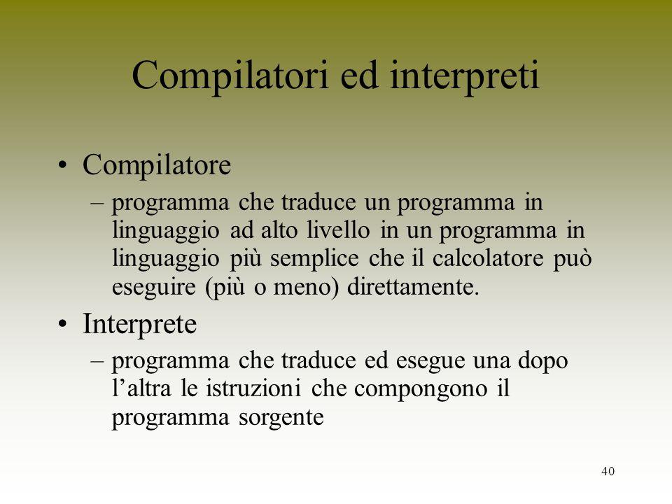 40 Compilatori ed interpreti Compilatore –programma che traduce un programma in linguaggio ad alto livello in un programma in linguaggio più semplice