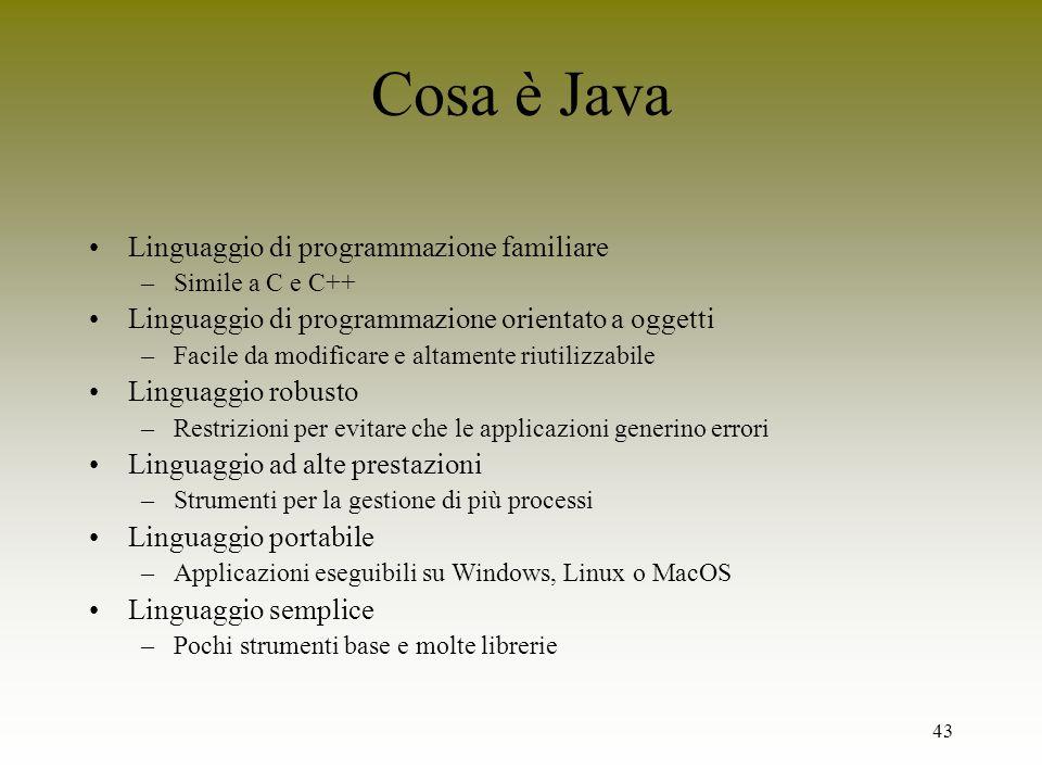 43 Cosa è Java Linguaggio di programmazione familiare –Simile a C e C++ Linguaggio di programmazione orientato a oggetti –Facile da modificare e altam